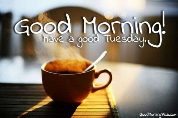 Good Morning and have a Good Tuesday | goodmorningpics.com
